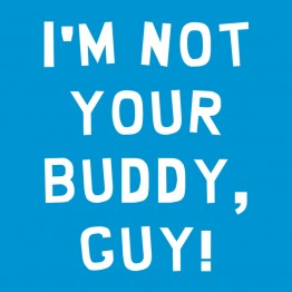 I'm Not Your Buddy, Guy